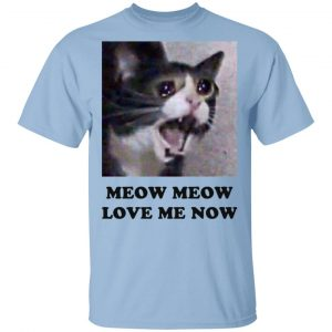 Meow Meow Love Me Now Cat Lovers T-Shirts, Hoodies, Sweater