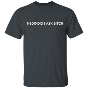 1-800- Did I Ask Bitch T-Shirts, Hoodies, Sweater