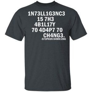 1N73LL1G3NC3 15 7H3 4B1L17Y 70 4D4P7 70 CH4NG3 573PH3N H4WK1NG T-Shirts, Hoodies, Sweater