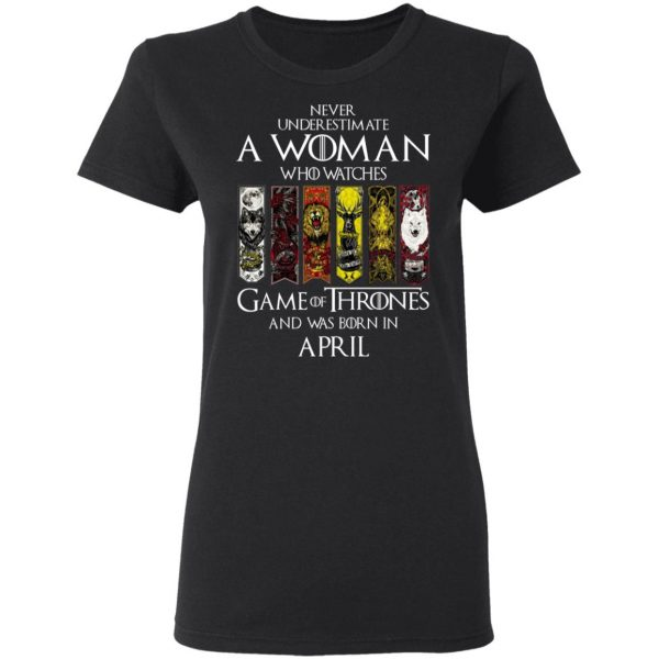 A Woman Who Watches Game Of Thrones And Was Born In April T-Shirts, Hoodies, Sweater Apparel 7