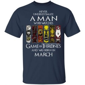 A Man Who Watches Game Of Thrones And Was Born In March T-Shirts, Hoodies, Sweater