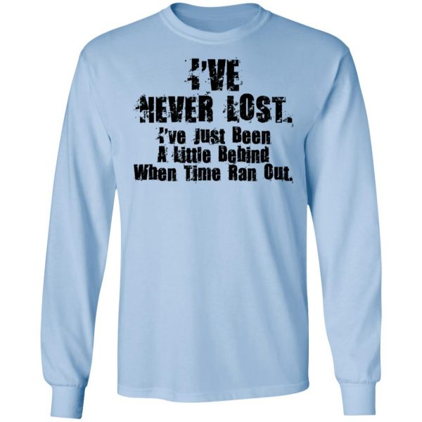 I've Never Lost I've Just Been A Little Behind When Time Ran Out T-Shirts, Hoodies, Sweater Apparel 11