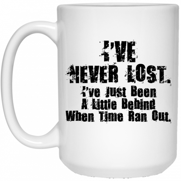 I've Never Lost I've Just Been A Little Behind When Time Ran Out Mug Coffee Mugs 5