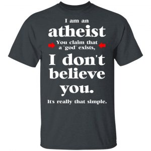 I Am An Atheist You Claim That A God Exists T-Shirts, Hoodies, Sweater