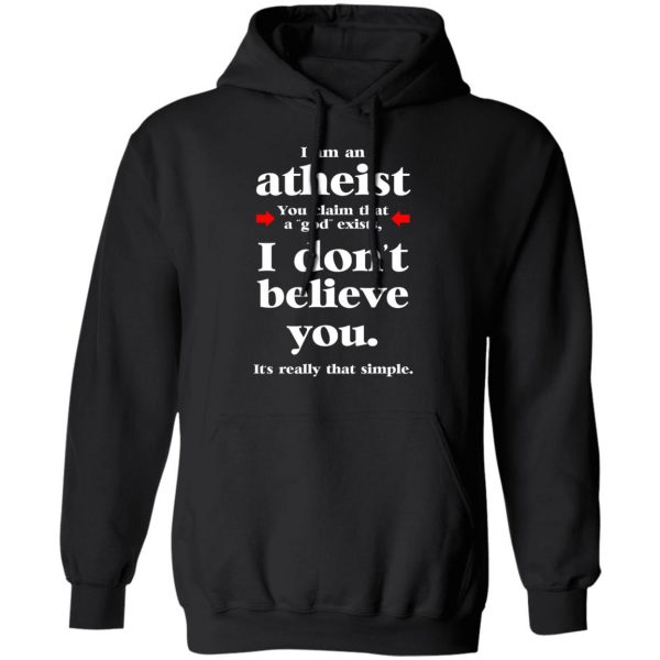 I Am An Atheist You Claim That A God Exists T-Shirts, Hoodies, Sweater Apparel 12