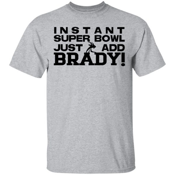 Instant Super Bowl Just Add Brady T-Shirts, Hoodies, Sweater Apparel 5