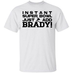 Instant Super Bowl Just Add Brady T-Shirts, Hoodies, Sweater Apparel 2