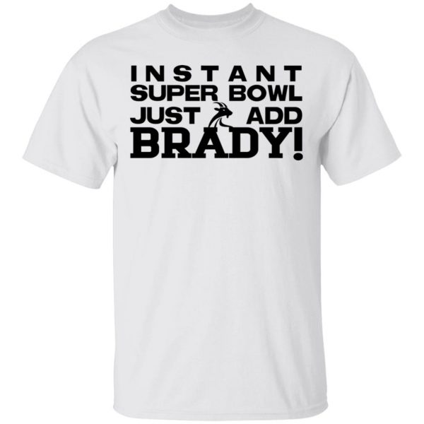 Instant Super Bowl Just Add Brady T-Shirts, Hoodies, Sweater Apparel 4