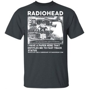 Radiohead I Have A Paper Here That Entitles Me To Fast Track Status T-Shirts, Hoodies, Sweater Apparel 2