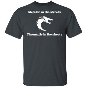 Metallic In The Streets Chromatic In The Sheets T-Shirts, Hoodies, Sweater Apparel 2