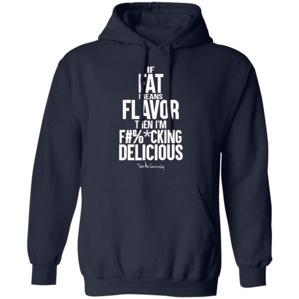 If Fat Means Flavor Then I'm Fucking Delicious T-Shirts, Hoodies, Sweater Apparel 13