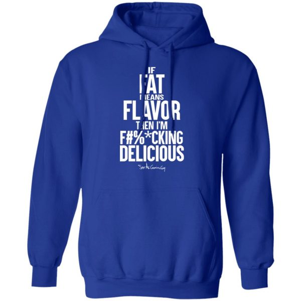 If Fat Means Flavor Then I'm Fucking Delicious T-Shirts, Hoodies, Sweater Apparel 15
