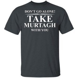Don't Go Alone Take Murtagh With You T-Shirts, Hoodies, Sweater Apparel 2