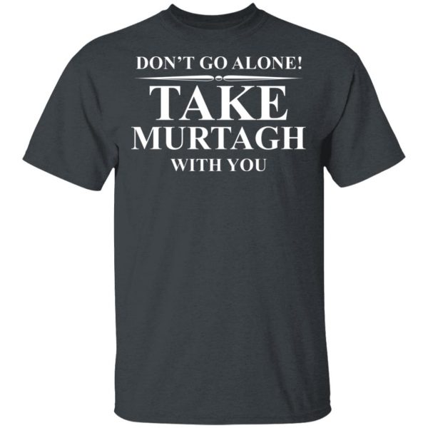 Don't Go Alone Take Murtagh With You T-Shirts, Hoodies, Sweater Apparel 4