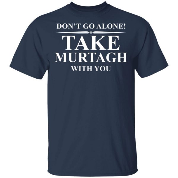 Don't Go Alone Take Murtagh With You T-Shirts, Hoodies, Sweater Apparel 5