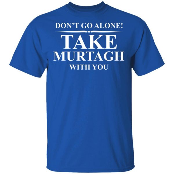 Don't Go Alone Take Murtagh With You T-Shirts, Hoodies, Sweater Apparel 6