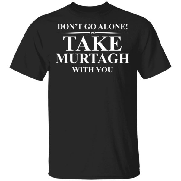 Don't Go Alone Take Murtagh With You T-Shirts, Hoodies, Sweater Apparel 3