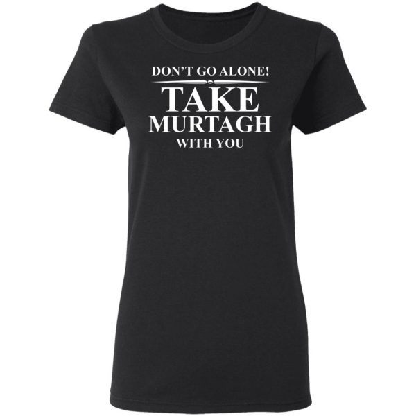 Don't Go Alone Take Murtagh With You T-Shirts, Hoodies, Sweater Apparel 7