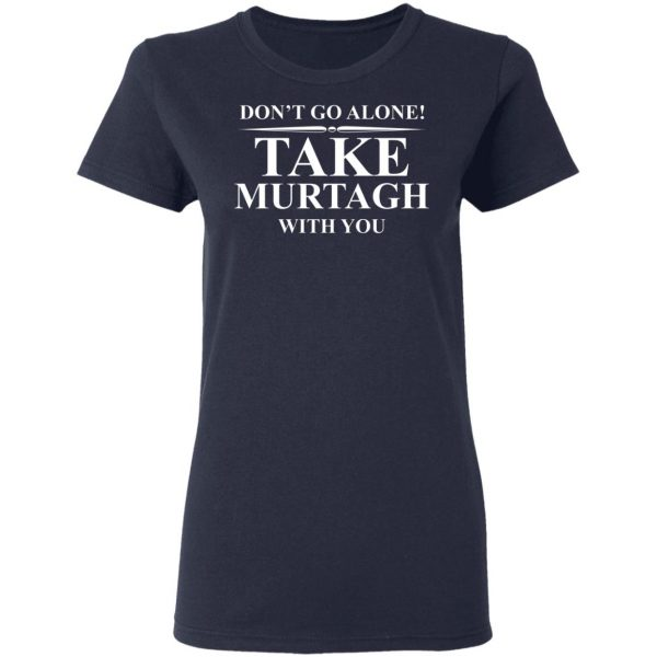 Don't Go Alone Take Murtagh With You T-Shirts, Hoodies, Sweater Apparel 9