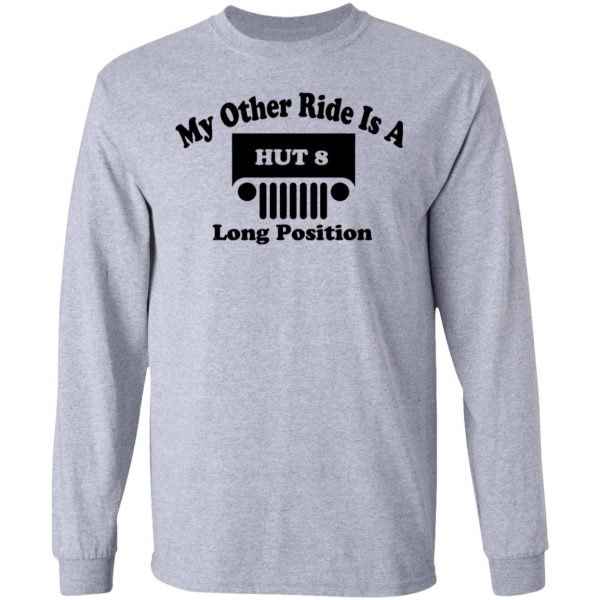 My Other Ride Is A Hut 8 Long Position T-Shirts, Hoodies, Sweater Apparel 9