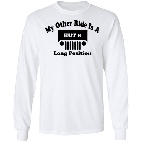 My Other Ride Is A Hut 8 Long Position T-Shirts, Hoodies, Sweater Apparel 10