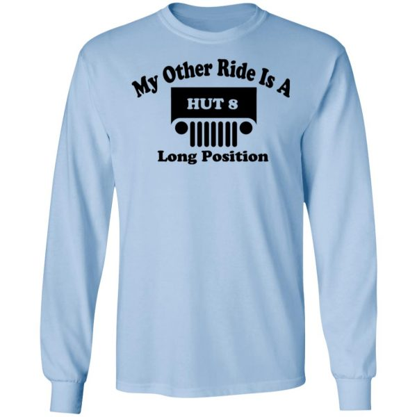 My Other Ride Is A Hut 8 Long Position T-Shirts, Hoodies, Sweater Apparel 11