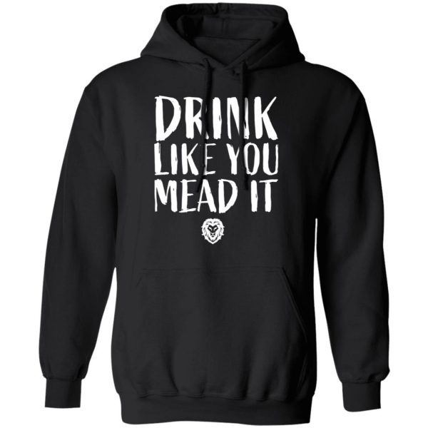Drink Like You Mead It T-Shirts, Hoodies, Sweater Apparel 12