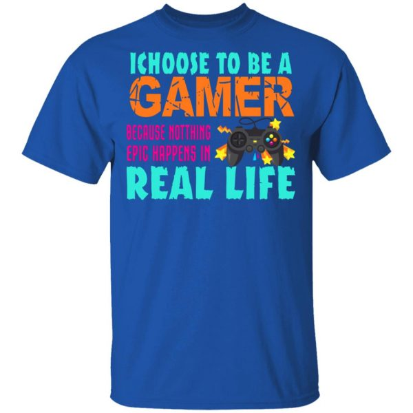 I Choose To Be A Gamer Because Nothing Epic Happens In Real Life T-Shirts, Hoodies, Sweater Apparel 6