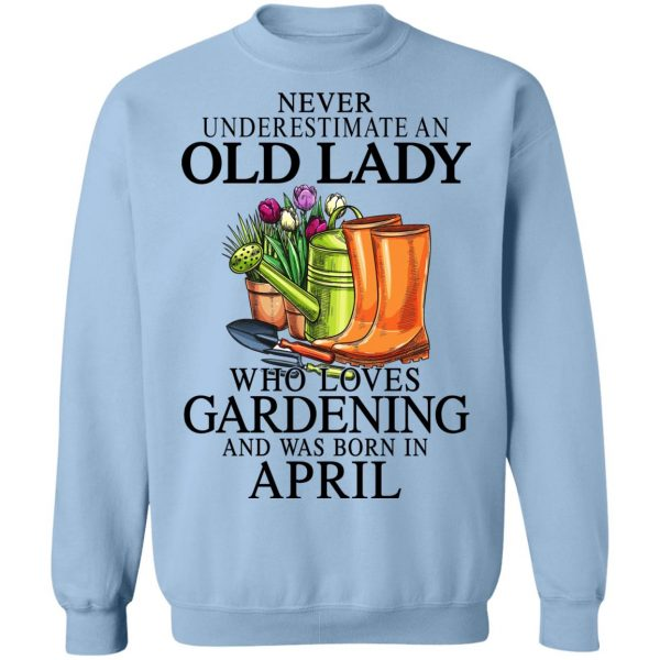 Never Underestimate An Old Lady Who Loves Gardening And Was Born In April T-Shirts, Hoodies, Sweatshirt Apparel 14