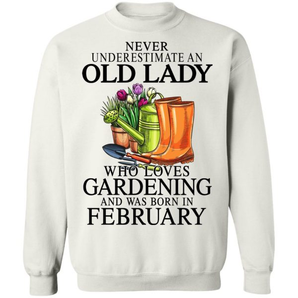 Never Underestimate An Old Lady Who Loves Gardening And Was Born In February T-Shirts, Hoodies, Sweatshirt Apparel 13