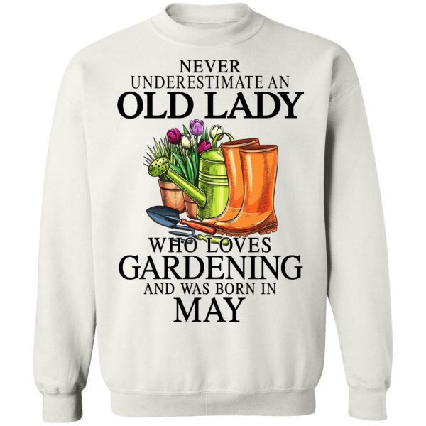 Never Underestimate An Old Lady Who Loves Gardening And Was Born In May T-Shirts, Hoodies, Sweatshirt Apparel 13