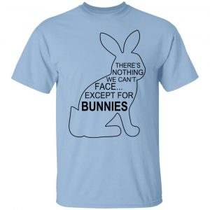 There's Nothing We Can't Face Except For Bunnies T-Shirts, Hoodies, Sweatshirt Apparel