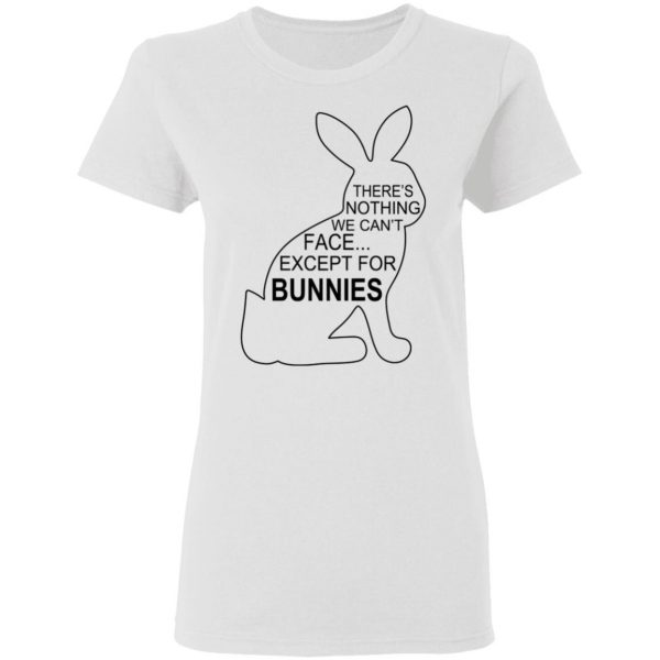 There's Nothing We Can't Face Except For Bunnies T-Shirts, Hoodies, Sweatshirt Apparel 7