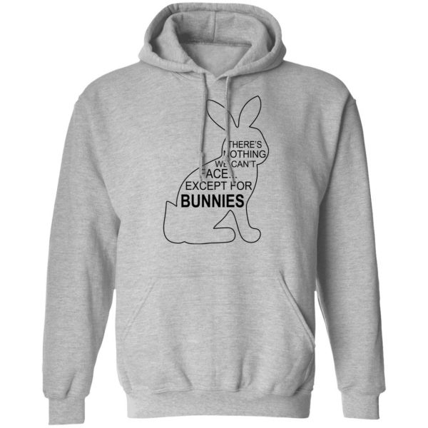 There's Nothing We Can't Face Except For Bunnies T-Shirts, Hoodies, Sweatshirt Apparel 9