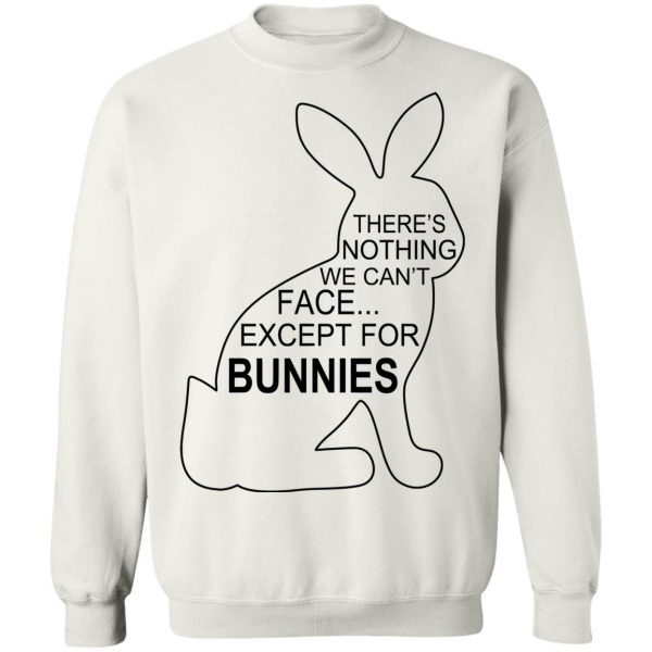 There's Nothing We Can't Face Except For Bunnies T-Shirts, Hoodies, Sweatshirt Apparel 13