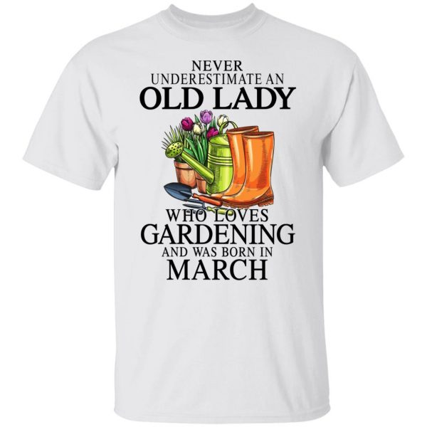 Never Underestimate An Old Lady Who Loves Gardening And Was Born In March T-Shirts, Hoodies, Sweatshirt Apparel 4