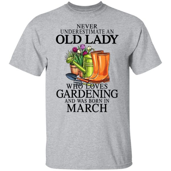 Never Underestimate An Old Lady Who Loves Gardening And Was Born In March T-Shirts, Hoodies, Sweatshirt Apparel 5