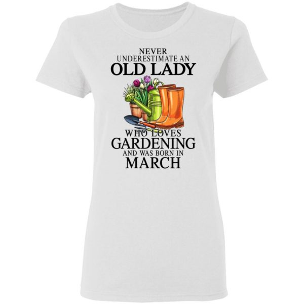 Never Underestimate An Old Lady Who Loves Gardening And Was Born In March T-Shirts, Hoodies, Sweatshirt Apparel 7