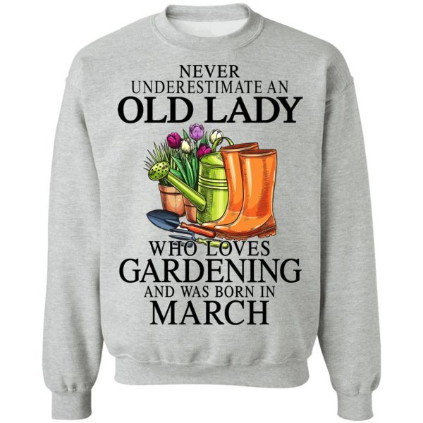 Never Underestimate An Old Lady Who Loves Gardening And Was Born In March T-Shirts, Hoodies, Sweatshirt Apparel 12