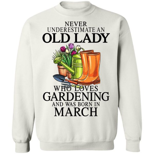 Never Underestimate An Old Lady Who Loves Gardening And Was Born In March T-Shirts, Hoodies, Sweatshirt Apparel 13