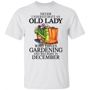 Never Underestimate An Old Lady Who Loves Gardening And Was Born In December T-Shirts, Hoodies, Sweatshirt Apparel 2