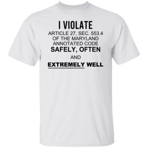 I Violate Article 27 Sec 553.4 Of The Maryland Annotated Code Safely Often And Extremely Well T-Shirts, Hoodies, Sweatshirt Apparel 2