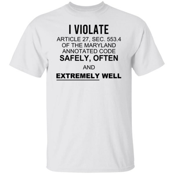 I Violate Article 27 Sec 553.4 Of The Maryland Annotated Code Safely Often And Extremely Well T-Shirts, Hoodies, Sweatshirt Apparel 4