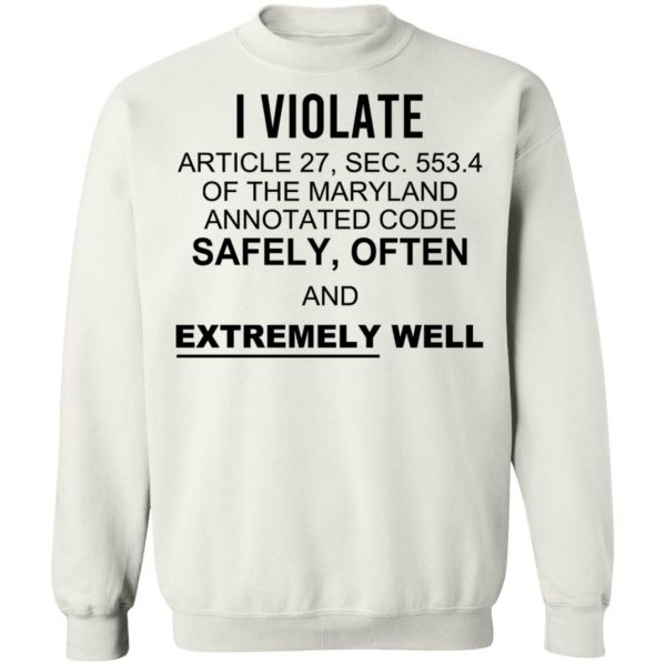 I Violate Article 27 Sec 553.4 Of The Maryland Annotated Code Safely Often And Extremely Well T-Shirts, Hoodies, Sweatshirt Apparel 13