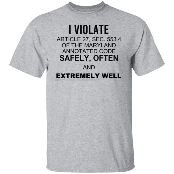 I Violate Article 27 Sec 553.4 Of The Maryland Annotated Code Safely Often And Extremely Well T-Shirts, Hoodies, Sweatshirt Apparel 5