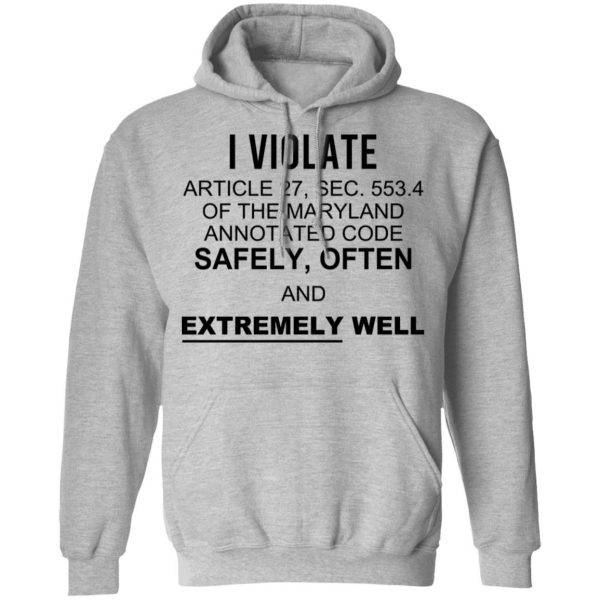I Violate Article 27 Sec 553.4 Of The Maryland Annotated Code Safely Often And Extremely Well T-Shirts, Hoodies, Sweatshirt Apparel 9