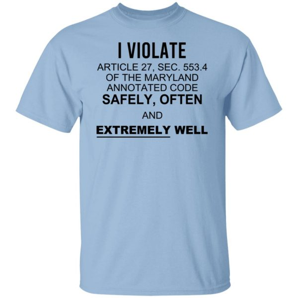 I Violate Article 27 Sec 553.4 Of The Maryland Annotated Code Safely Often And Extremely Well T-Shirts, Hoodies, Sweatshirt Apparel 3