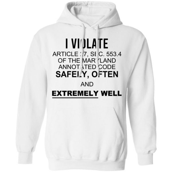 I Violate Article 27 Sec 553.4 Of The Maryland Annotated Code Safely Often And Extremely Well T-Shirts, Hoodies, Sweatshirt Apparel 10