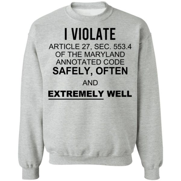 I Violate Article 27 Sec 553.4 Of The Maryland Annotated Code Safely Often And Extremely Well T-Shirts, Hoodies, Sweatshirt Apparel 12