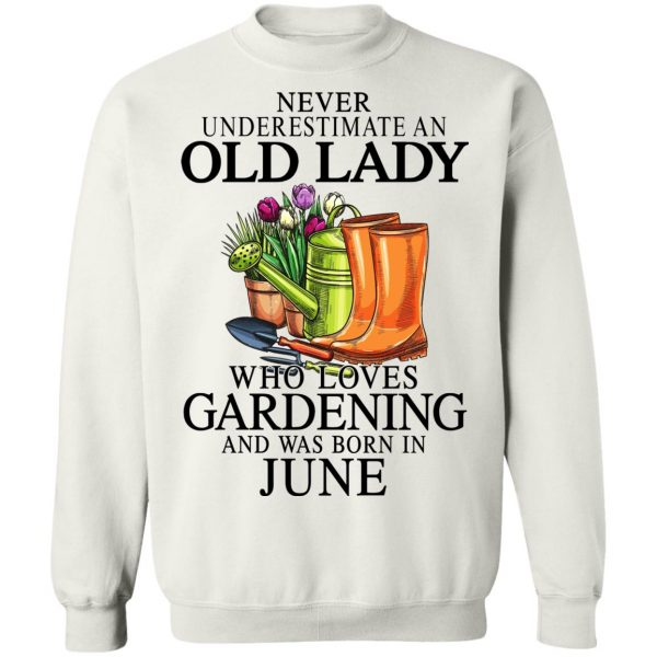 Never Underestimate An Old Lady Who Loves Gardening And Was Born In June T-Shirts, Hoodies, Sweatshirt Apparel 13